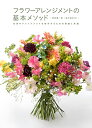 フラワーアレンジメントの基本メソッド 花束やアレンジメントを制作するための理論と実践 [ 蛭田 謙一郎 ]
