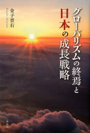 グローバリズムの終焉と日本の成長戦略 [ 金子晋右 ]