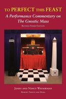 To Perfect This Feast: A Performance Commentary on the Gnostic Mass (Revised Third Edition)