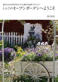 しんごのオープンガーデンへようこそ 庭からはじまる花のまちづくりと魅せる作例・アドバイス [ 西川 新吾 ]
