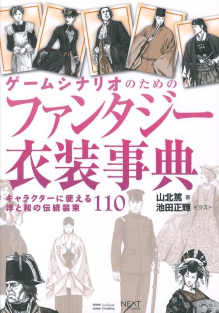 ゲームシナリオのためのファンタジー衣装事典 キャラクターに使える洋と和の伝統装束110 (Next creator) [ 山北篤 ]