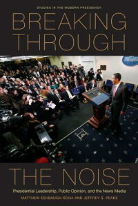 BreakingThroughtheNoise:PresidentialLeadership,PublicOpinion,andtheNewsMedia