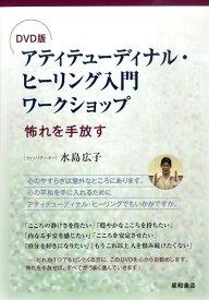 アティテューディナル・ヒーリング入門ワークショップ 怖れを手放す (<DVD>) [ 水島広子 ]