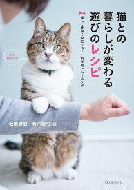 猫との暮らしが変わる遊びのレシピ 楽しく仲良く役に立つ!科学的トレーニング [ 坂崎 清歌 ]