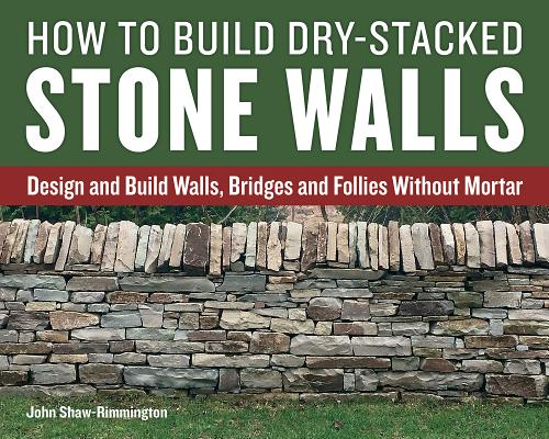 How to Build Dry-Stacked Stone Walls: Design and Build Walls, Bridges and Follies Without Mortar HT BUILD DRY-STACKED STONE WAL [ John Shaw-Rimmington ]