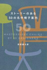 ストーリーのある50の名作椅子案内 [ 萩原健太郎 ]