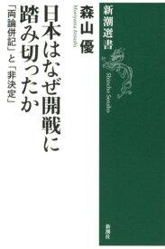 日本はなぜ開戦に踏み切ったか 「両論併記」と「非決定」 (新潮選書) [ 森山優 ]
