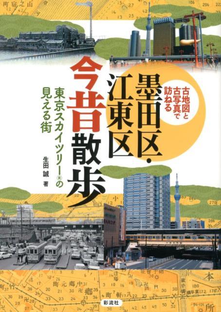 墨田区・江東区今昔散歩 古地図と古写真で訪ねる [ 生田誠 ]