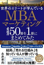 世界のエリートが学んでいるMBAマーケティング必読書50冊を1冊にまとめてみた [ 永井孝尚 ]