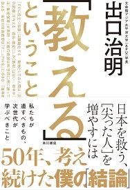 「教える」ということ 日本を救う、[尖った人]を増やすには [ 出口 治明 ]
