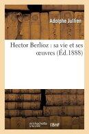 Hector Berlioz: Sa Vie Et Ses Oeuvres