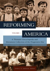 ReformingAmerica[2Volumes]:AThematicEncyclopediaandDocumentCollectionoftheProgressiveEr[JeffreyA.Johnson]