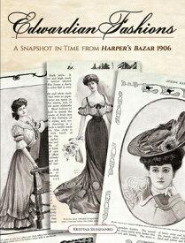 Edwardian Fashions: A Snapshot in Time from Harper's Bazar 1906 EDWARDIAN FASHIONS [ Kristina Seleshanko ]