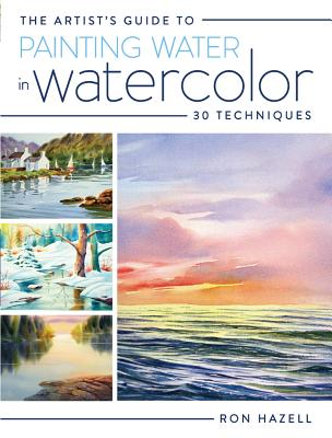 The Artist's Guide to Painting Water in Watercolor: 30+ Techniques ARTISTS GT PAINTING WATER IN W [ Ron Hazell ]