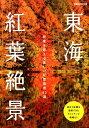 東海紅葉絶景 想像を超える美しい紅葉風景83選 (ぴあMOOK中部)