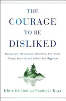 The Courage to Be Disliked: The Japanese Phenomenon That Shows You How to Change Your Life and Achie