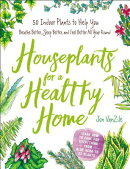 Houseplants for a Healthy Home: 50 Indoor Plants to Help You Breathe Better, Sleep Better, and Feel
