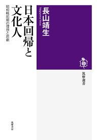 日本回帰と文化人 昭和戦前期の理想と悲劇 (筑摩選書 210) [ 長山 靖生 ]