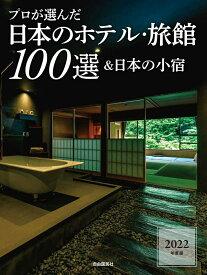 プロが選んだ日本のホテル・旅館100選&日本の小宿 2022年度版 [ 「日本のホテル・旅館100選」の本編集委員会 ]