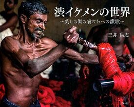 渋イケメンの世界 美しき働き者たちへの讃歌 [ 三井昌志 ]