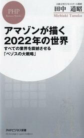アマゾンが描く2022年の世界 すべての業界を震撼させる「ベゾスの大戦略」 (PHPビジネス新書) [ 田中道昭 ]