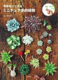 樹脂粘土で作る ミニチュア多肉植物 ぷっくり多肉と珍奇な植物たちの小さくてリアルなミニチュアたち [ きたのこ ]