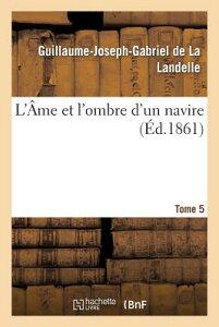 L'me Et l'Ombre d'Un Navire. Tome 5 FRE-LAME ET LOMBRE DUN NAVIRE (Litterature) [ de la Landelle-G-J-G ]