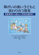 障がいの重い子どもと係わり合う教育 実践事例から読みとく特別支援教育1