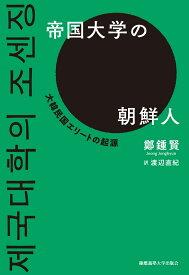 帝国大学の朝鮮人 大韓民国エリートの起源 [ 鄭 鍾賢 ]