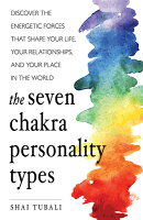 Seven Chakra Personality Types: Discover the Energetic Forces That Shape Your Life, Your Relationshi