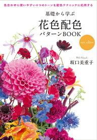 基礎から学ぶ花色配色パターンBOOK new edition 色合わせに使いやすい4つのトーンを配色テクニックに応用する [ 坂口 美重子 ]