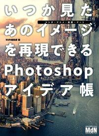 いつか見たあのイメージを再現できるPhotoshopアイデア帳 マンガ・アニメ・映画・アート [ MdN編集部 ]