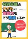 特別支援の子どもの言語力をどう育成するか スクリーニングテスト出題の実例とバイパス教材による [ 佐藤明宏 ]