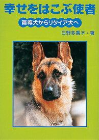幸せをはこぶ使者 盲導犬からリタイア犬へ (イワサキ・ライブラリー) [ 日野多香子 ]