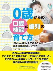 0歳からの口腔機能と歯列の育て方 「赤ちゃん歯科」入門者のための基本知識と実践ノウハウ [ 益子正範 ]