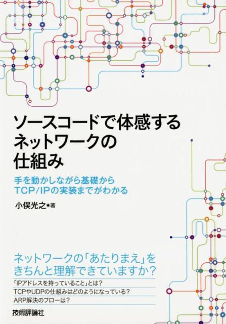 ソースコードで体感するネットワークの仕組み 手を動かしながら基礎からTCP/IPの実装までがわ [ 小俣光之 ]