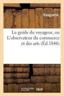 Le Guide Du Voyageur, Ou l'Observateur Du Commerce Et Des Arts