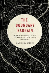 TheBoundaryBargain:Growth,Development,andtheFutureofCity-CountySeparation[ZacharySpicer]