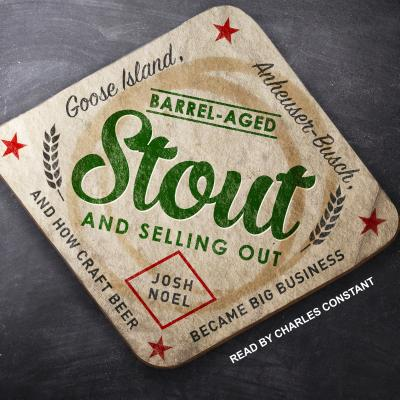 Barrel-Aged Stout and Selling Out: Goose Island, Anheuser-Busch, and How Craft Beer Became Big Busin BARREL-AGED STOUT & SELLING M [ Josh Noel ]