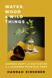 Water, Wood, and Wild Things: Learning Craft and Cultivation in a Japanese Mountain Town WATER WOOD & WILD THINGS [ Hannah Kirshner ]
