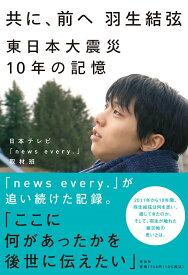 共に、前へ 羽生結弦 東日本大震災10年の記憶 (単行本) [ 日本テレビ「news every.」取材班 ]