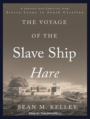 The Voyage of the Slave Ship Hare: A Journey Into Captivity from Sierra Leone to South Carolina VOYAGE OF THE SLAVE SHIP HAR D [ Sean M. Kelley ]