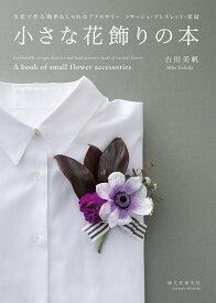 小さな花飾りの本 生花で作る簡単おしゃれなアクセサリー コサージュ・ブレスレット・花冠 [ 吉田 美帆 ]
