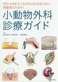 小動物外科診療ガイド 何から何までこなさなければならない開業医のための [ 西村亮平 ]