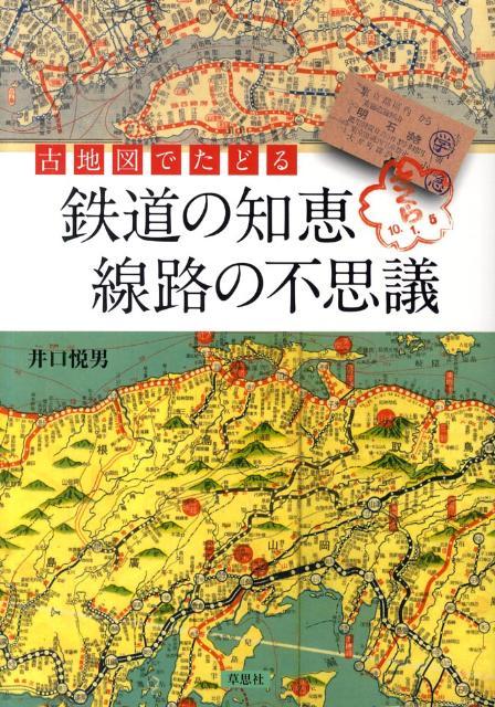 古地図でたどる鉄道の知恵線路の不思議 [ 井口悦男 ]