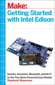 Getting Started with Intel Edison: Sensors, Actuators, Bluetooth, and Wi-Fi on the Tiny Atom-Powered GETTING STARTED W/INTEL EDISON [ Stephanie Moyerman ]