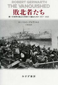 敗北者たち 第一次世界大戦はなぜ終わり損ねたのか 1917-1923 [ ローベルト・ゲルヴァルト ]
