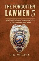 The Forgotten Lawmen 5: Sometimes the Game Warden Wins - A 2nd Collection of Short Stories