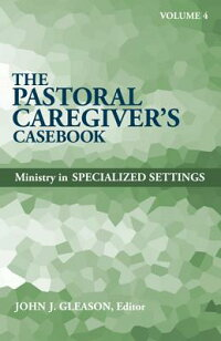 ThePastoralCaregiver'sCasebook,Volume4:MinistryinSpecializedSettings[JohnJ.Gleason]