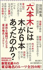 「六本木」には木が6本あったのか? 素朴な疑問でたどる東京地名ミステリー (朝日新書) [ 谷川彰英 ]